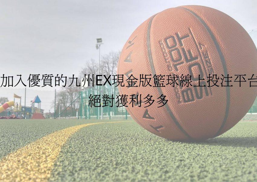 加入優質的九州EX現金版籃球線上投注平台,絕對獲利多多